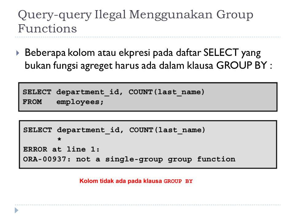 Query-query Ilegal Menggunakan Group Functions  Beberapa kolom atau ekpresi pada daftar SELECT yang bukan fungsi agreget harus ada dalam klausa GROUP BY :