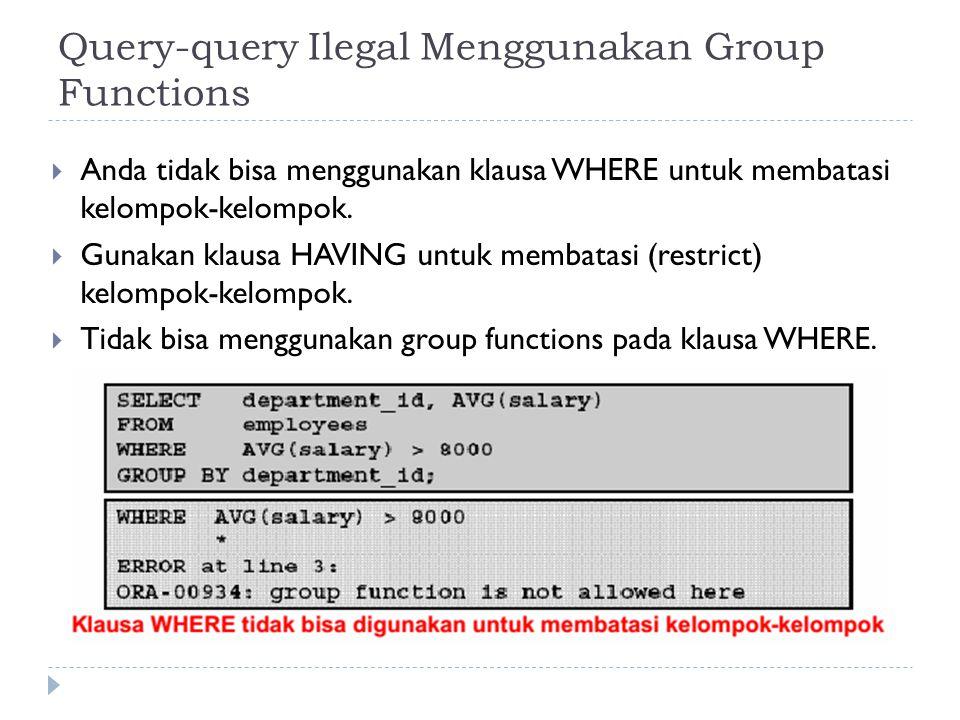 Query-query Ilegal Menggunakan Group Functions  Anda tidak bisa menggunakan klausa WHERE untuk membatasi kelompok-kelompok.