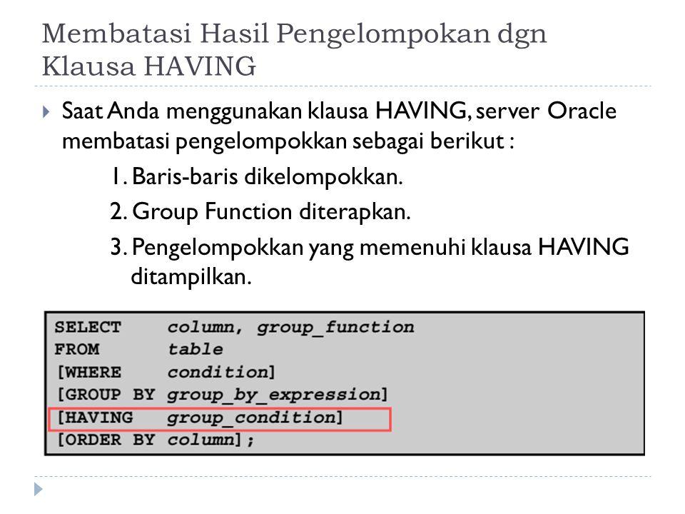 Membatasi Hasil Pengelompokan dgn Klausa HAVING  Saat Anda menggunakan klausa HAVING, server Oracle membatasi pengelompokkan sebagai berikut : 1.