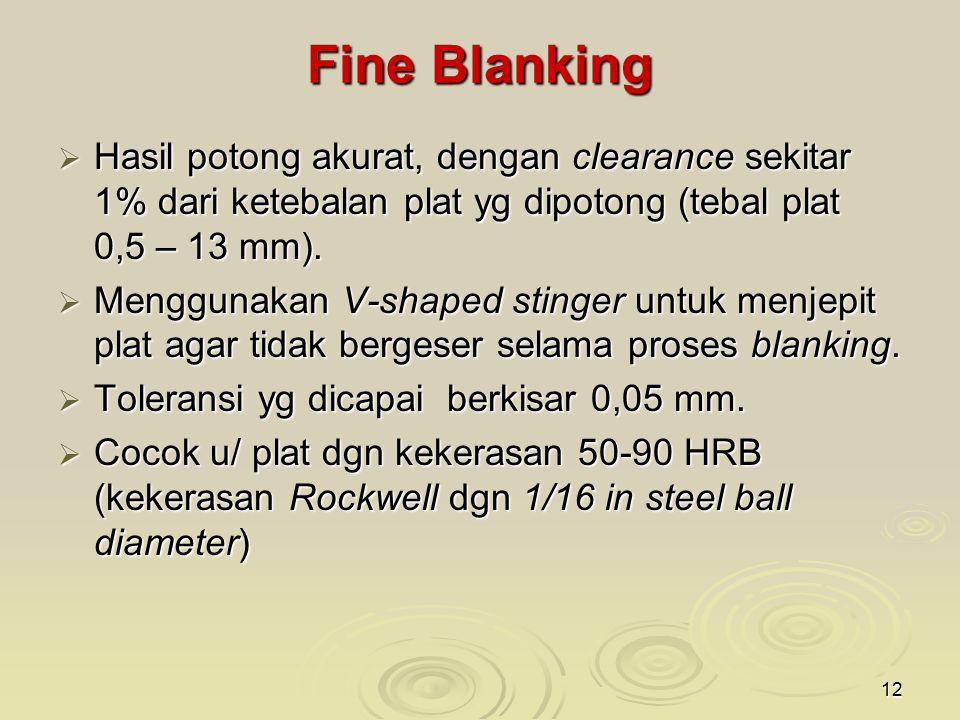 12 Fine Blanking  Hasil potong akurat, dengan clearance sekitar 1% dari ketebalan plat yg dipotong (tebal plat 0,5 – 13 mm).  Menggunakan V-shaped s