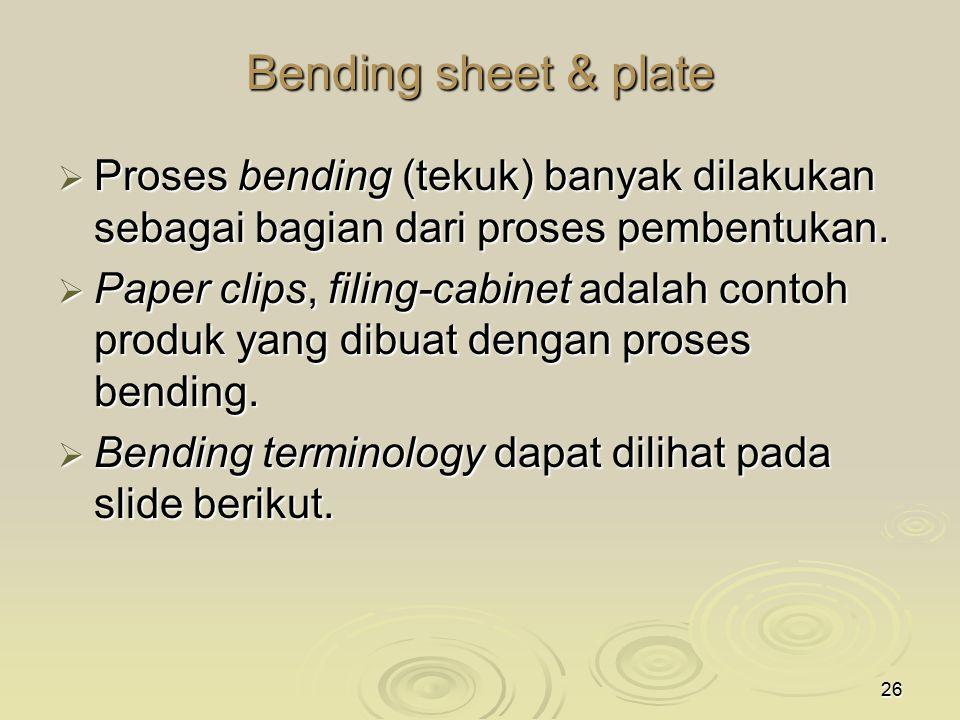 26 Bending sheet & plate  Proses bending (tekuk) banyak dilakukan sebagai bagian dari proses pembentukan.  Paper clips, filing-cabinet adalah contoh