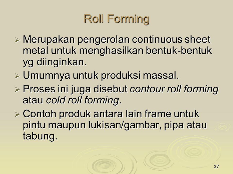 37 Roll Forming  Merupakan pengerolan continuous sheet metal untuk menghasilkan bentuk-bentuk yg diinginkan.  Umumnya untuk produksi massal.  Prose