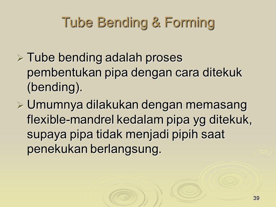 39 Tube Bending & Forming  Tube bending adalah proses pembentukan pipa dengan cara ditekuk (bending).  Umumnya dilakukan dengan memasang flexible-ma