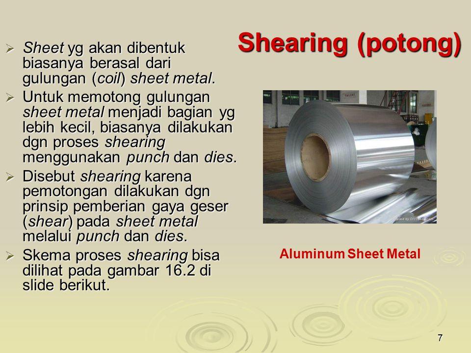 7 Shearing (potong)  Sheet yg akan dibentuk biasanya berasal dari gulungan (coil) sheet metal.  Untuk memotong gulungan sheet metal menjadi bagian y