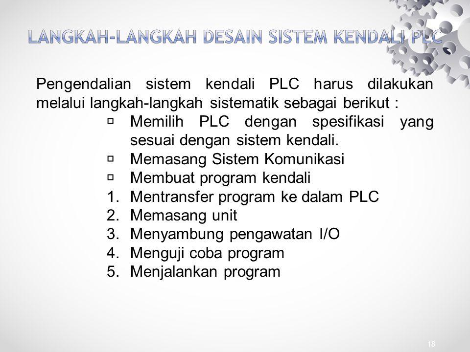 18 Pengendalian sistem kendali PLC harus dilakukan melalui langkah-langkah sistematik sebagai berikut : Memilih PLC dengan spesifikasi yang sesuai den
