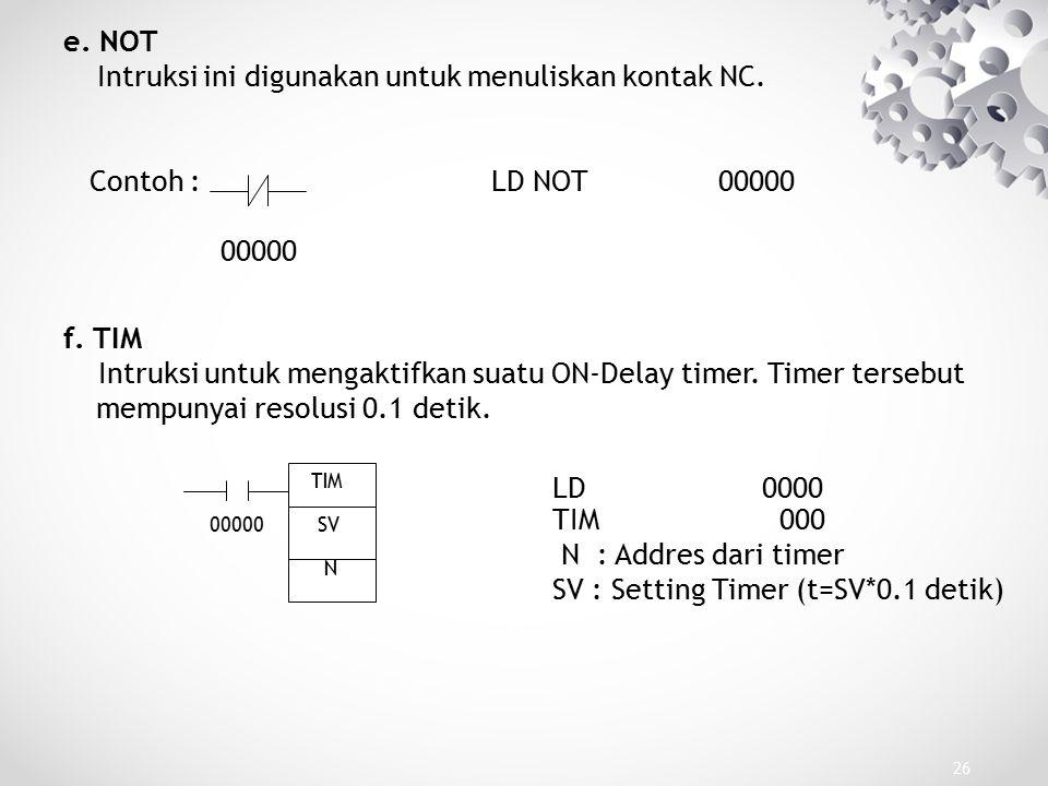 26 e. NOT Intruksi ini digunakan untuk menuliskan kontak NC. Contoh : LD NOT 00000 00000 f. TIM Intruksi untuk mengaktifkan suatu ON-Delay timer. Time