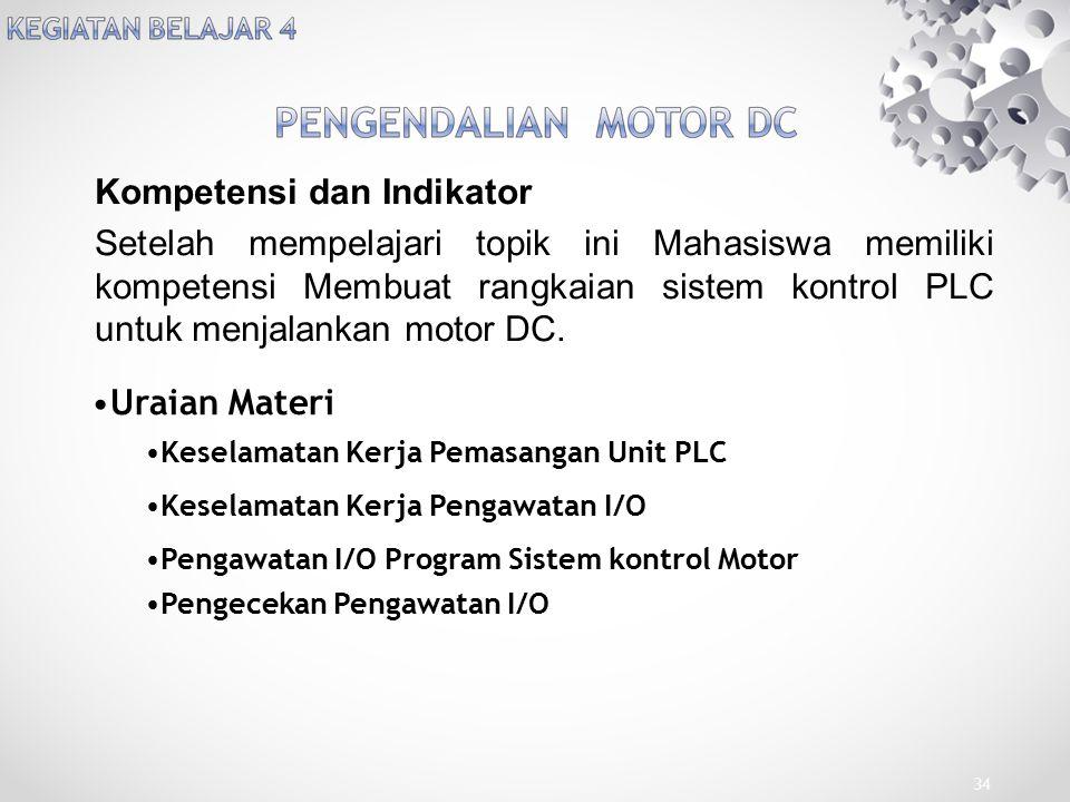 Kompetensi dan Indikator Setelah mempelajari topik ini Mahasiswa memiliki kompetensi Membuat rangkaian sistem kontrol PLC untuk menjalankan motor DC.