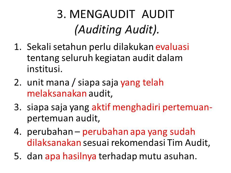 3. MENGAUDIT AUDIT (Auditing Audit). 1.Sekali setahun perlu dilakukan evaluasi tentang seluruh kegiatan audit dalam institusi. 2.unit mana / siapa saj