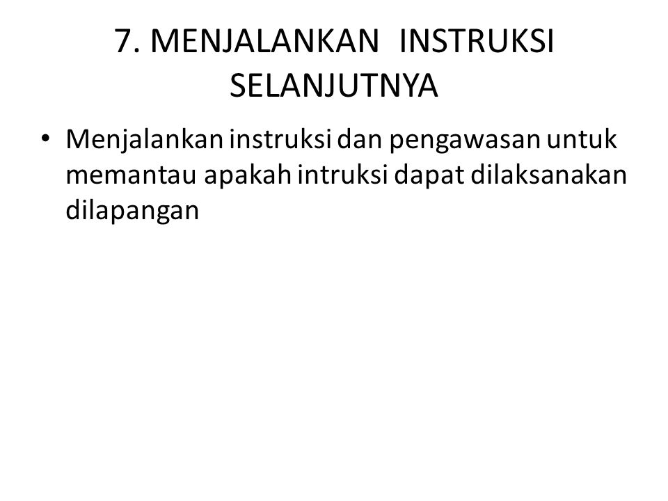 7. MENJALANKAN INSTRUKSI SELANJUTNYA Menjalankan instruksi dan pengawasan untuk memantau apakah intruksi dapat dilaksanakan dilapangan