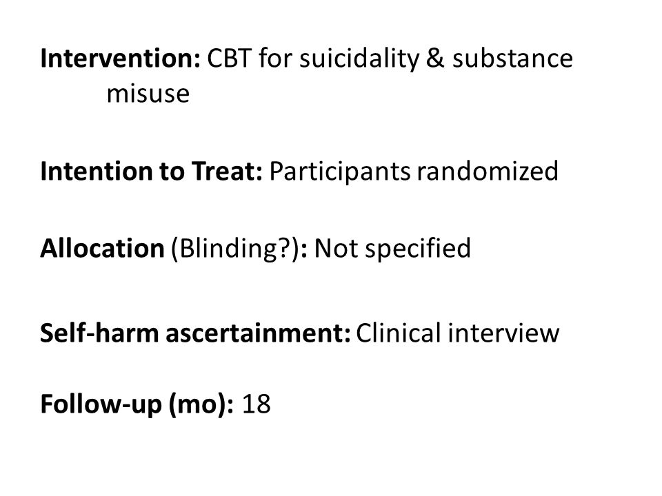 Intervention: CBT for suicidality & substance misuse Intention to Treat: Participants randomized Allocation (Blinding ): Not specified Self-harm ascertainment: Clinical interview Follow-up (mo): 18