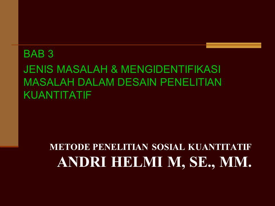 METODE PENELITIAN SOSIAL KUANTITATIF ANDRI HELMI M, SE., MM. BAB 3 JENIS MASALAH & MENGIDENTIFIKASI MASALAH DALAM DESAIN PENELITIAN KUANTITATIF