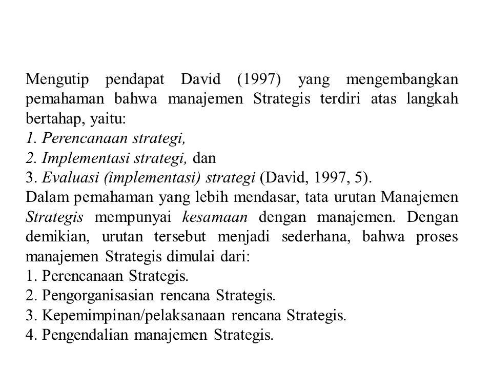 Mengutip pendapat David (1997) yang mengembangkan pemahaman bahwa manajemen Strategis terdiri atas langkah bertahap, yaitu: 1. Perencanaan strategi, 2
