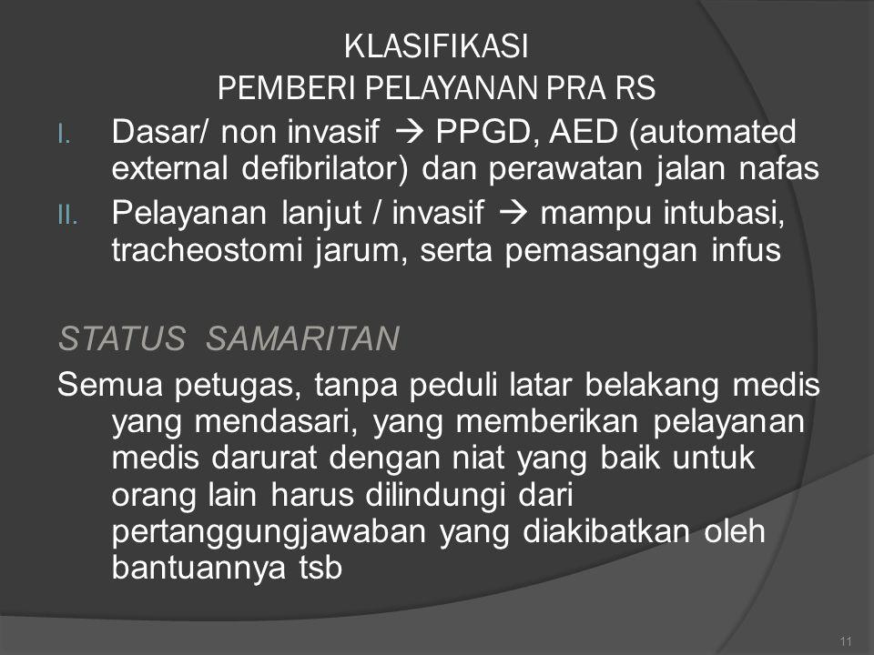 KLASIFIKASI PEMBERI PELAYANAN PRA RS I. Dasar/ non invasif  PPGD, AED (automated external defibrilator) dan perawatan jalan nafas II. Pelayanan lanju