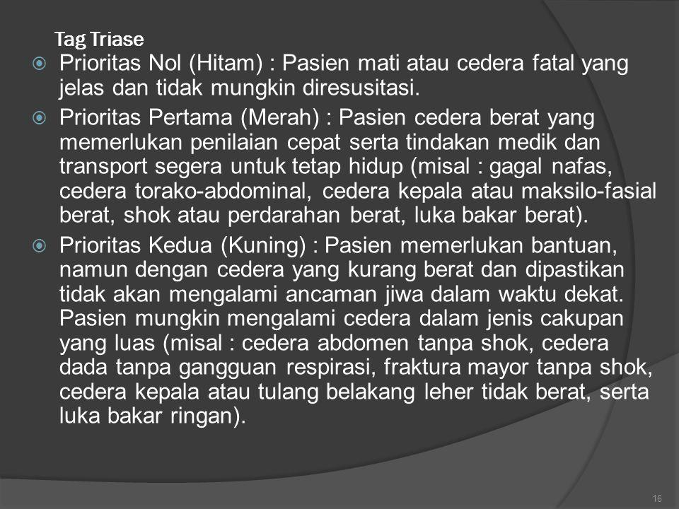 Tag Triase  Prioritas Nol (Hitam) : Pasien mati atau cedera fatal yang jelas dan tidak mungkin diresusitasi.  Prioritas Pertama (Merah) : Pasien ced