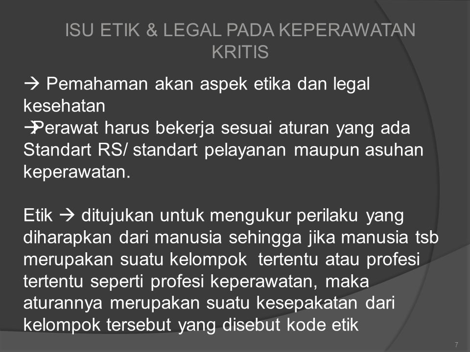 ISU ETIK & LEGAL PADA KEPERAWATAN KRITIS 7  Pemahaman akan aspek etika dan legal kesehatan  Perawat harus bekerja sesuai aturan yang ada Standart RS/ standart pelayanan maupun asuhan keperawatan.