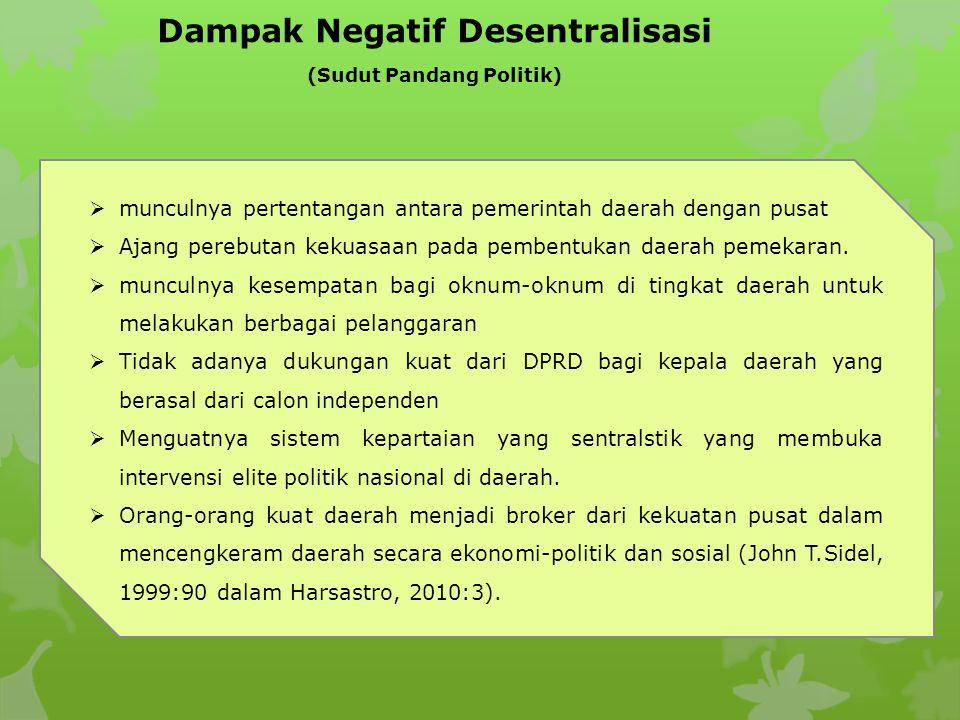 Dampak Negatif Desentralisasi (Sudut Pandang Politik)  munculnya pertentangan antara pemerintah daerah dengan pusat  Ajang perebutan kekuasaan pada pembentukan daerah pemekaran.