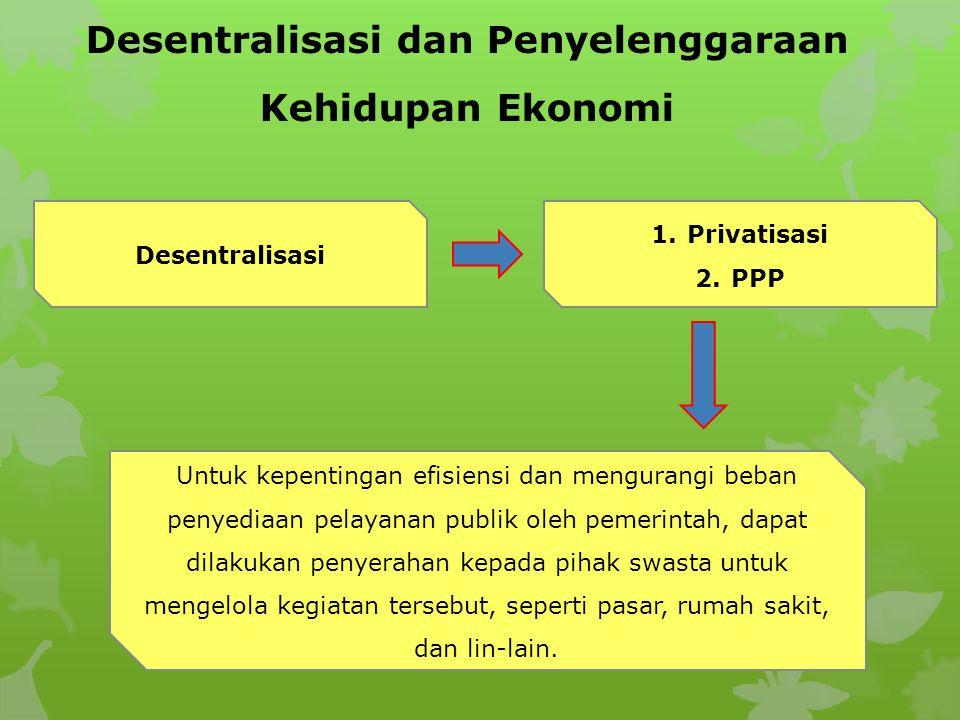 Desentralisasi dan Penyelenggaraan Kehidupan Ekonomi Desentralisasi 1.Privatisasi 2.PPP Untuk kepentingan efisiensi dan mengurangi beban penyediaan pelayanan publik oleh pemerintah, dapat dilakukan penyerahan kepada pihak swasta untuk mengelola kegiatan tersebut, seperti pasar, rumah sakit, dan lin-lain.