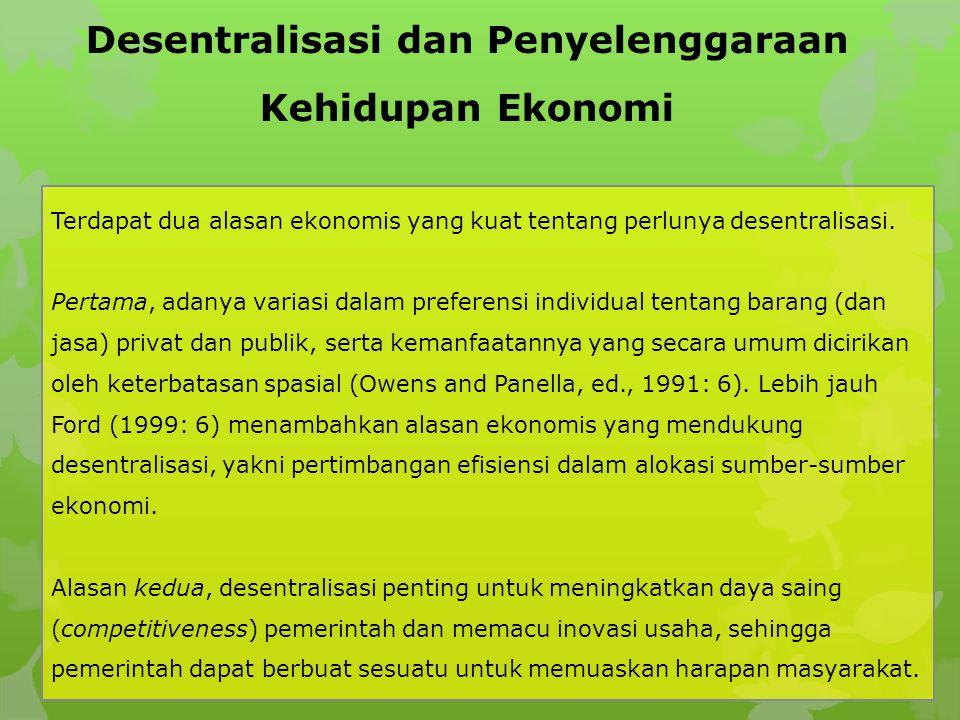 Desentralisasi dan Penyelenggaraan Kehidupan Ekonomi Terdapat dua alasan ekonomis yang kuat tentang perlunya desentralisasi. Pertama, adanya variasi d