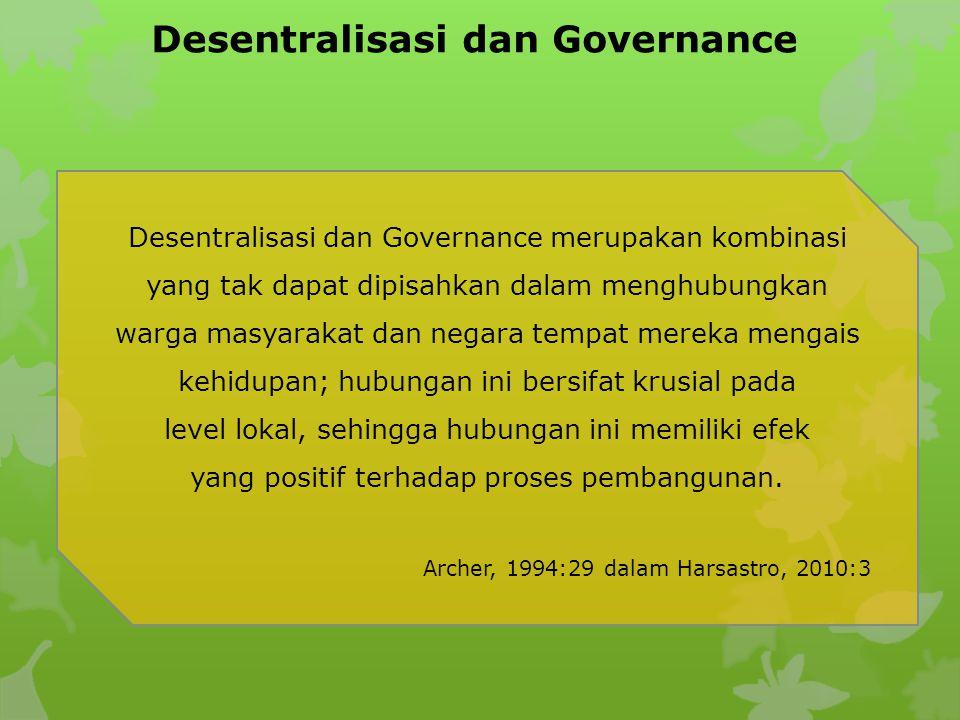 Desentralisasi dan Governance Desentralisasi dan Governance merupakan kombinasi yang tak dapat dipisahkan dalam menghubungkan warga masyarakat dan negara tempat mereka mengais kehidupan; hubungan ini bersifat krusial pada level lokal, sehingga hubungan ini memiliki efek yang positif terhadap proses pembangunan.