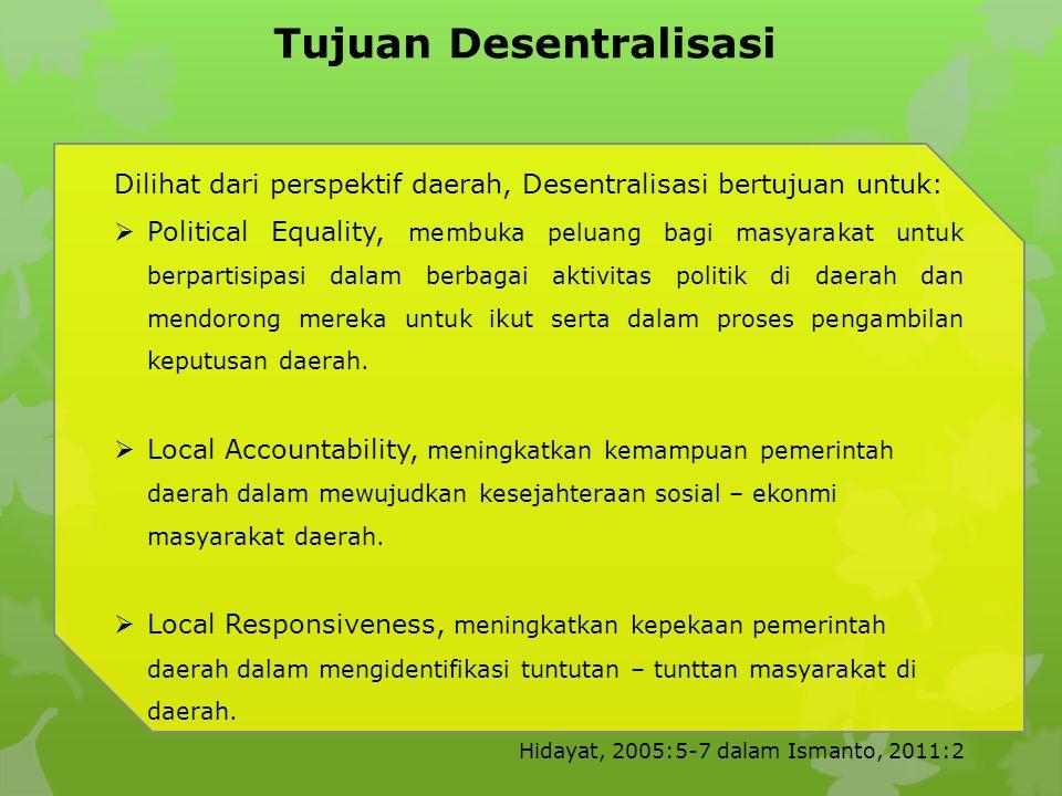 Tujuan Desentralisasi Dilihat dari perspektif daerah, Desentralisasi bertujuan untuk:  Political Equality, membuka peluang bagi masyarakat untuk berpartisipasi dalam berbagai aktivitas politik di daerah dan mendorong mereka untuk ikut serta dalam proses pengambilan keputusan daerah.
