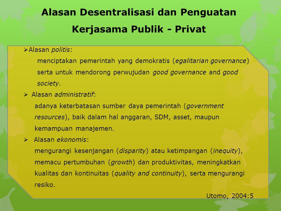 Alasan Desentralisasi dan Penguatan Kerjasama Publik - Privat  Alasan politis: menciptakan pemerintah yang demokratis (egalitarian governance) serta untuk mendorong perwujudan good governance and good society.