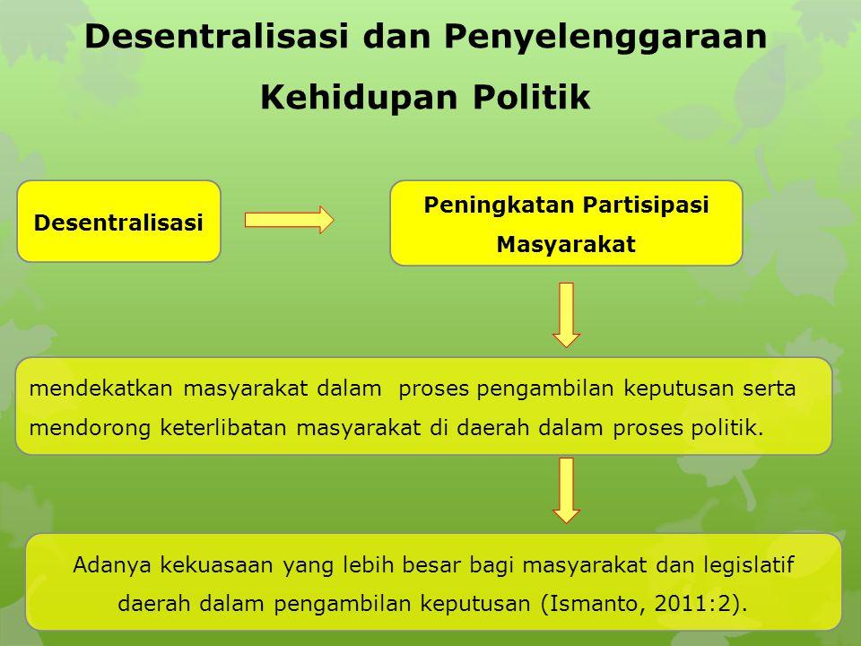 Desentralisasi dan Penyelenggaraan Kehidupan Politik Desentralisasi Peningkatan Partisipasi Masyarakat Adanya kekuasaan yang lebih besar bagi masyarakat dan legislatif daerah dalam pengambilan keputusan (Ismanto, 2011:2).
