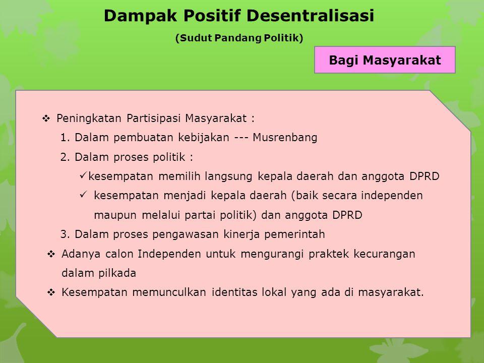 Dampak Positif Desentralisasi (Sudut Pandang Politik) Bagi Masyarakat  Peningkatan Partisipasi Masyarakat : 1. Dalam pembuatan kebijakan --- Musrenba