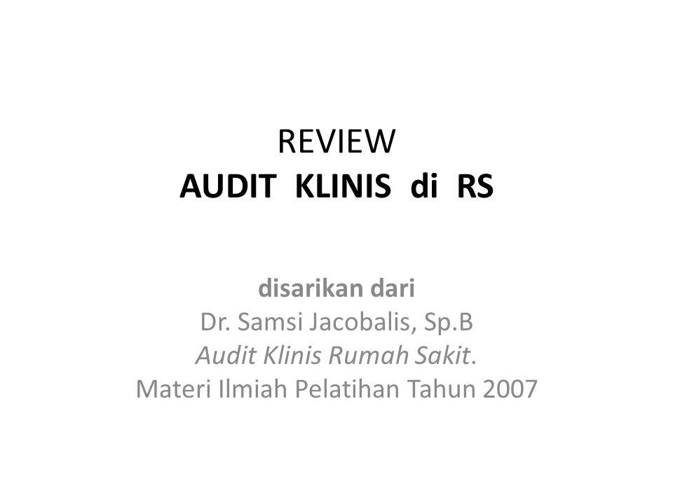 REVIEW AUDIT KLINIS di RS disarikan dari Dr. Samsi Jacobalis, Sp.B Audit Klinis Rumah Sakit. Materi Ilmiah Pelatihan Tahun 2007