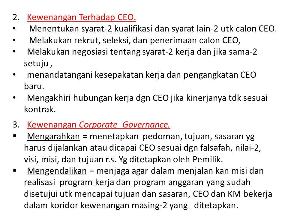 2.Kewenangan Terhadap CEO. Menentukan syarat-2 kualifikasi dan syarat lain-2 utk calon CEO. Melakukan rekrut, seleksi, dan penerimaan calon CEO, Melak