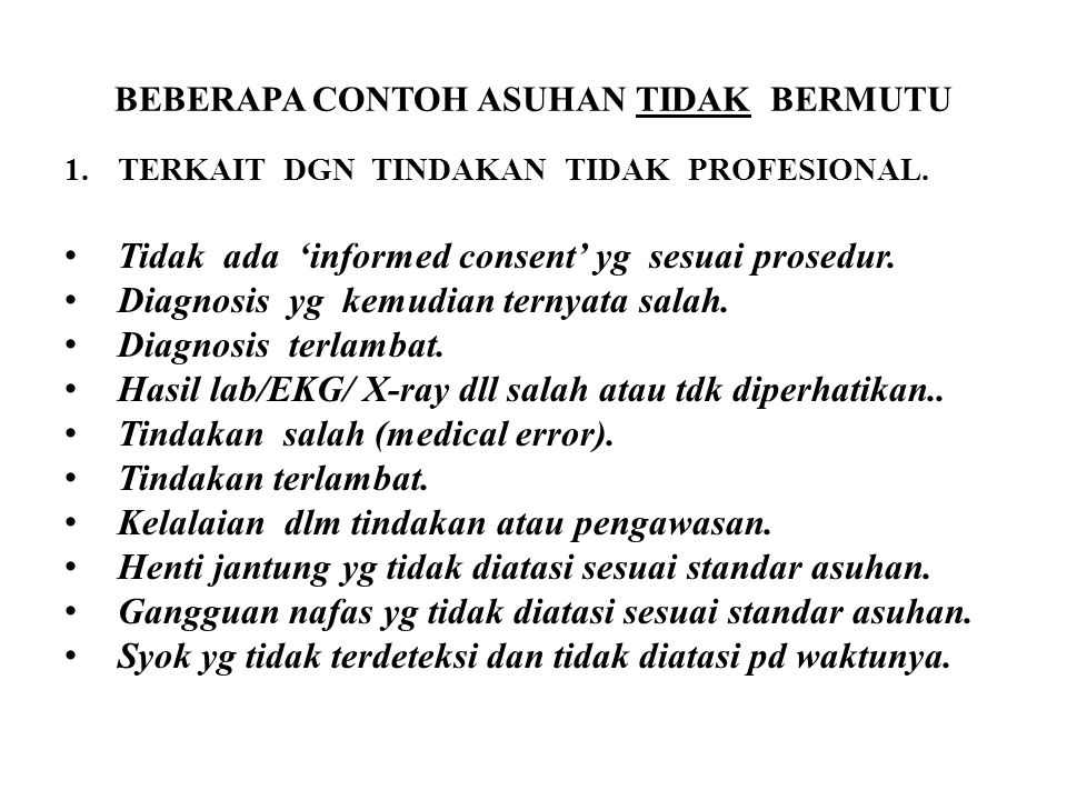BEBERAPA CONTOH ASUHAN TIDAK BERMUTU 1.TERKAIT DGN TINDAKAN TIDAK PROFESIONAL. Tidak ada 'informed consent' yg sesuai prosedur. Diagnosis yg kemudian