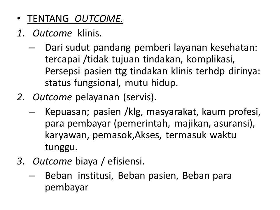 TENTANG OUTCOME. 1.Outcome klinis. – Dari sudut pandang pemberi layanan kesehatan: tercapai /tidak tujuan tindakan, komplikasi, Persepsi pasien ttg ti