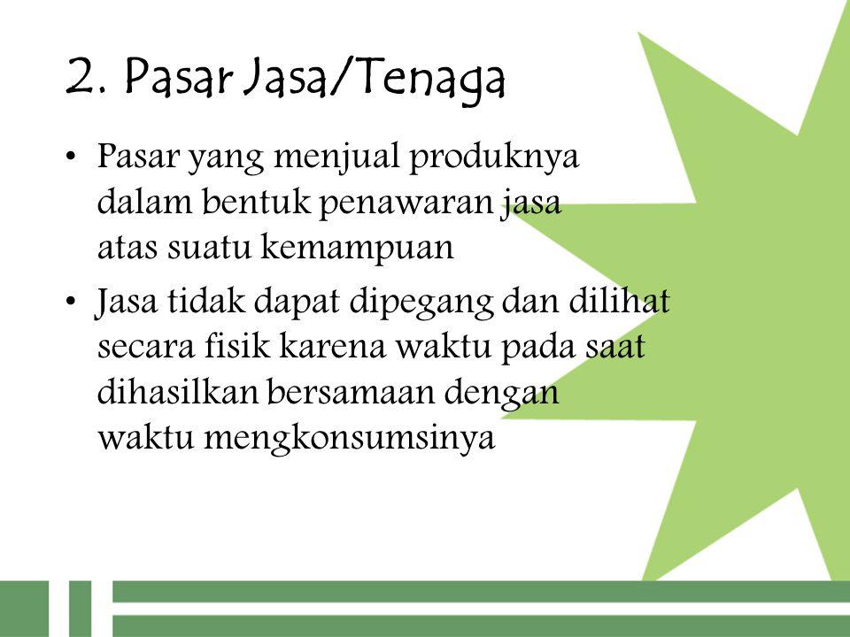 2. Pasar Jasa/Tenaga Pasar yang menjual produknya dalam bentuk penawaran jasa atas suatu kemampuan Jasa tidak dapat dipegang dan dilihat secara fisik