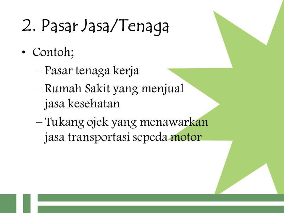2. Pasar Jasa/Tenaga Contoh; –Pasar tenaga kerja –Rumah Sakit yang menjual jasa kesehatan –Tukang ojek yang menawarkan jasa transportasi sepeda motor
