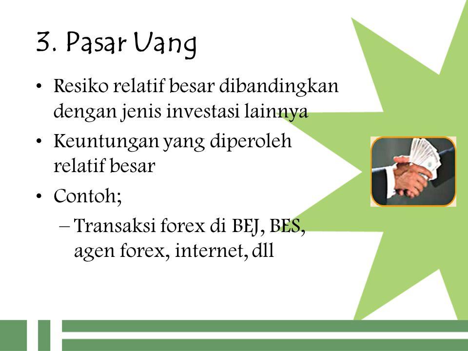 3. Pasar Uang Resiko relatif besar dibandingkan dengan jenis investasi lainnya Keuntungan yang diperoleh relatif besar Contoh; –Transaksi forex di BEJ