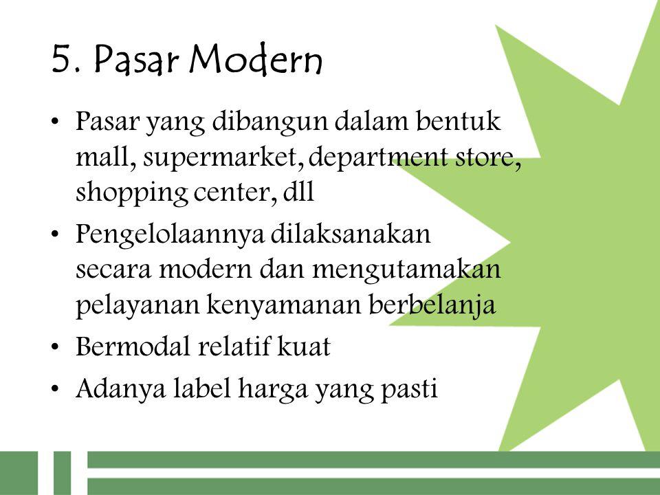 5. Pasar Modern Pasar yang dibangun dalam bentuk mall, supermarket, department store, shopping center, dll Pengelolaannya dilaksanakan secara modern d