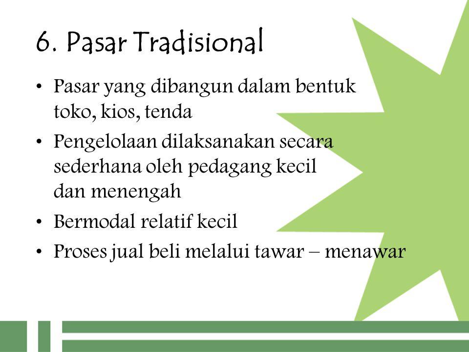 6. Pasar Tradisional Pasar yang dibangun dalam bentuk toko, kios, tenda Pengelolaan dilaksanakan secara sederhana oleh pedagang kecil dan menengah Ber