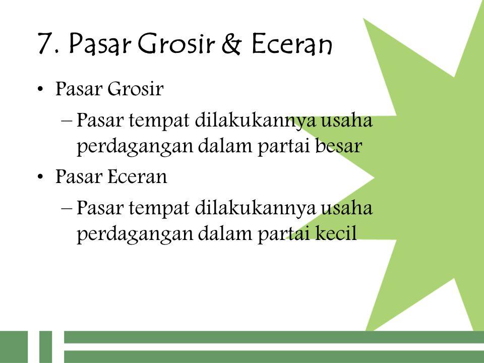 7. Pasar Grosir & Eceran Pasar Grosir –Pasar tempat dilakukannya usaha perdagangan dalam partai besar Pasar Eceran –Pasar tempat dilakukannya usaha pe