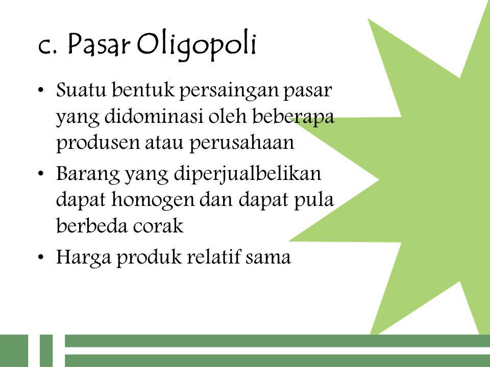 c. Pasar Oligopoli Suatu bentuk persaingan pasar yang didominasi oleh beberapa produsen atau perusahaan Barang yang diperjualbelikan dapat homogen dan
