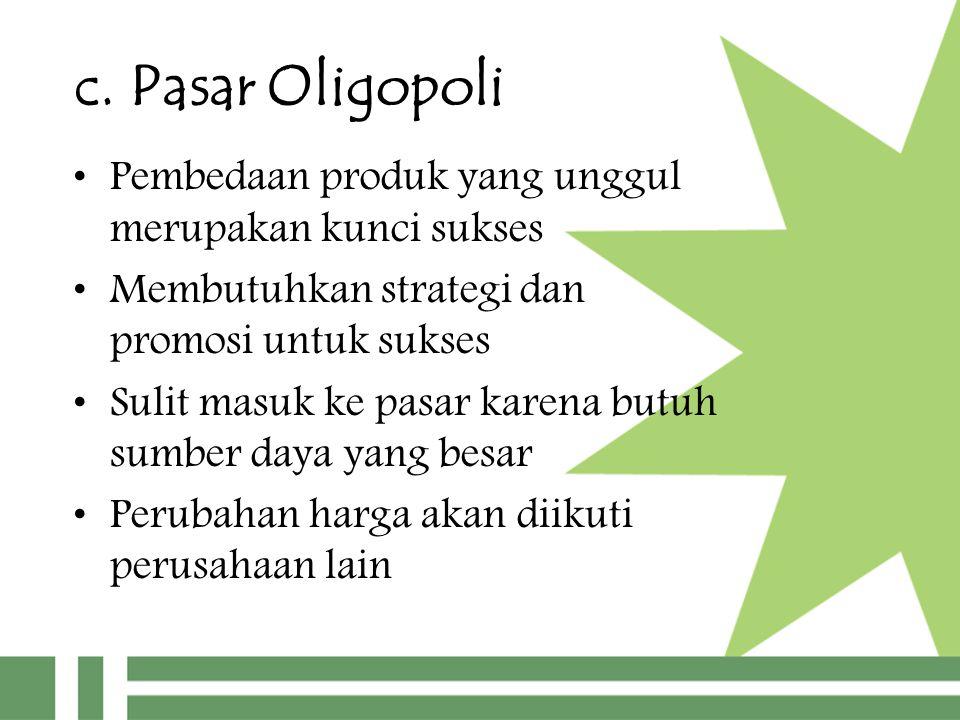 c. Pasar Oligopoli Pembedaan produk yang unggul merupakan kunci sukses Membutuhkan strategi dan promosi untuk sukses Sulit masuk ke pasar karena butuh