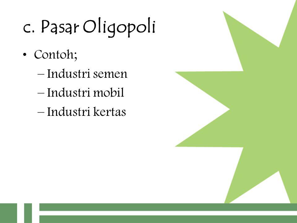 c. Pasar Oligopoli Contoh; –Industri semen –Industri mobil –Industri kertas