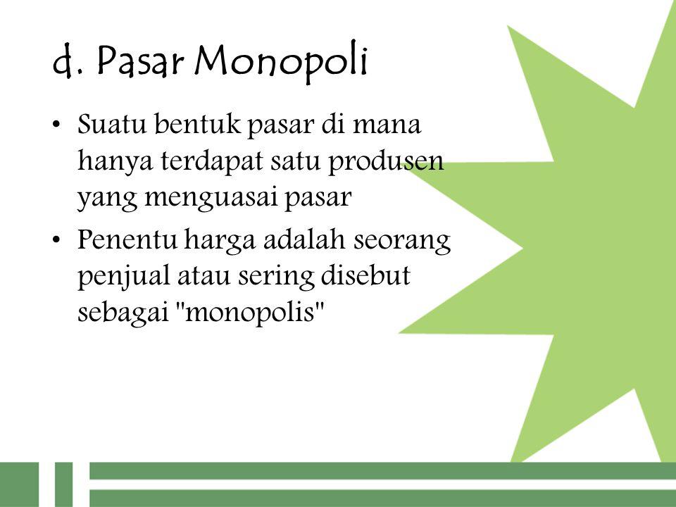 d. Pasar Monopoli Suatu bentuk pasar di mana hanya terdapat satu produsen yang menguasai pasar Penentu harga adalah seorang penjual atau sering disebu