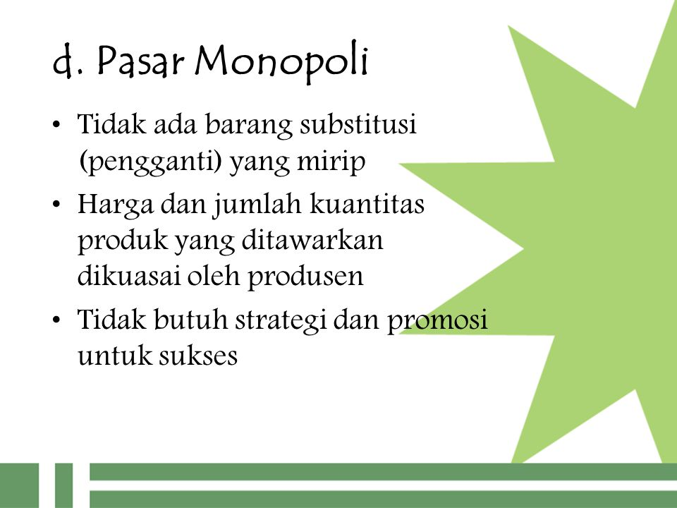 d. Pasar Monopoli Tidak ada barang substitusi (pengganti) yang mirip Harga dan jumlah kuantitas produk yang ditawarkan dikuasai oleh produsen Tidak bu
