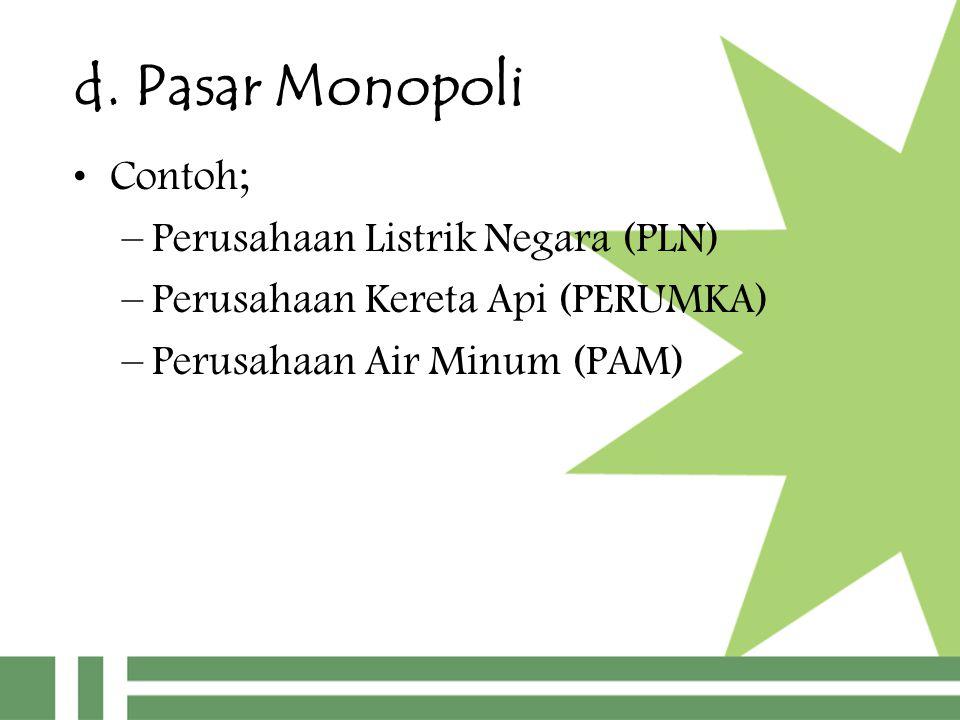 d. Pasar Monopoli Contoh; –Perusahaan Listrik Negara (PLN) –Perusahaan Kereta Api (PERUMKA) –Perusahaan Air Minum (PAM)