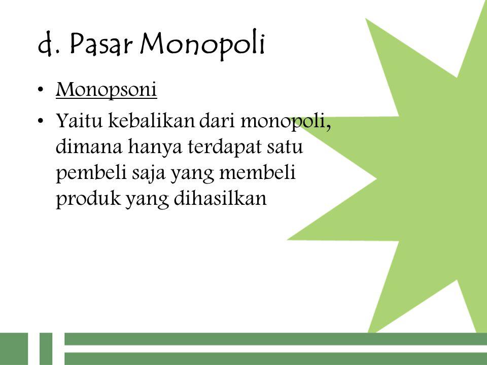 d. Pasar Monopoli Monopsoni Yaitu kebalikan dari monopoli, dimana hanya terdapat satu pembeli saja yang membeli produk yang dihasilkan