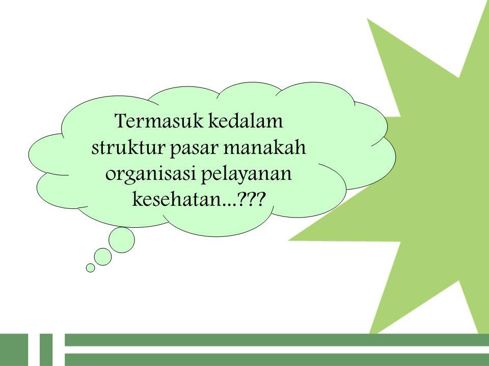 Termasuk kedalam struktur pasar manakah organisasi pelayanan kesehatan...???