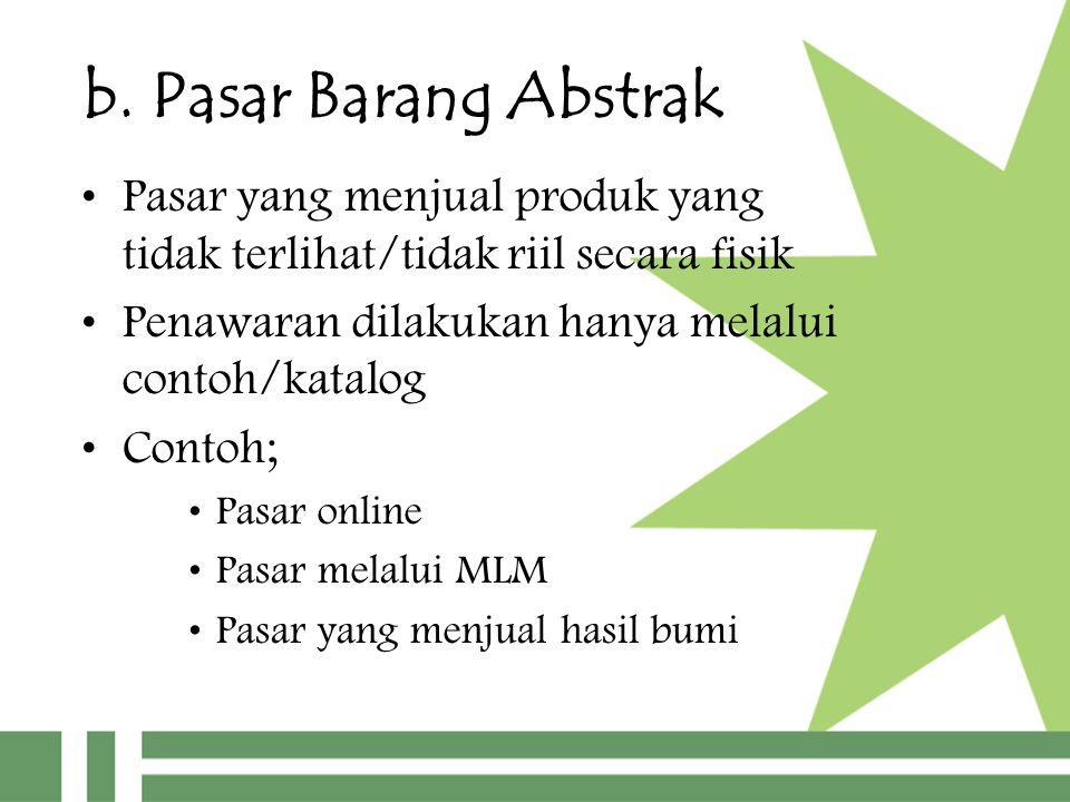 b. Pasar Barang Abstrak Pasar yang menjual produk yang tidak terlihat/tidak riil secara fisik Penawaran dilakukan hanya melalui contoh/katalog Contoh;