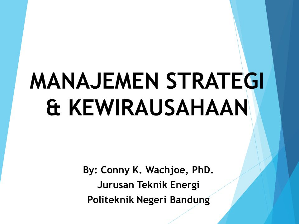 MANAJEMEN STRATEGI & KEWIRAUSAHAAN By: Conny K. Wachjoe, PhD. Jurusan Teknik Energi Politeknik Negeri Bandung