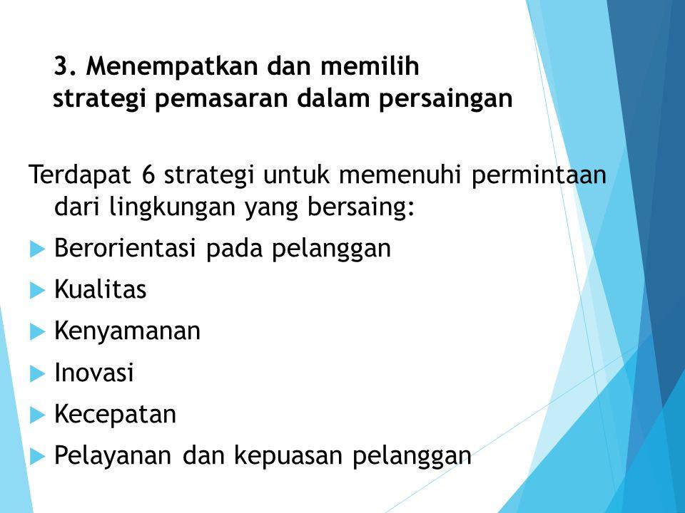 3. Menempatkan dan memilih strategi pemasaran dalam persaingan Terdapat 6 strategi untuk memenuhi permintaan dari lingkungan yang bersaing:  Berorien