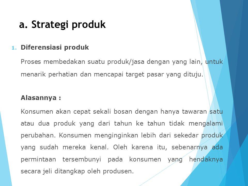 a. Strategi produk 1. Diferensiasi produk Proses membedakan suatu produk/jasa dengan yang lain, untuk menarik perhatian dan mencapai target pasar yang