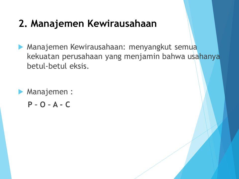2. Manajemen Kewirausahaan  Manajemen Kewirausahaan: menyangkut semua kekuatan perusahaan yang menjamin bahwa usahanya betul-betul eksis.  Manajemen